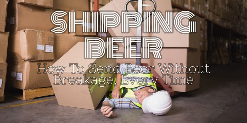 Sending Beer How To Ship Beer Without Breakage Every Time Thirsty Bastards